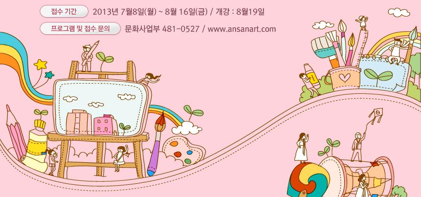 - 접수기간 : 2013년 7월8일(월) ~ 8월 16일(금) / 개강 : 8월19일 - 프로그램 및 접수 문의 : 문화사업부 481-5027 / www.ansanart.com