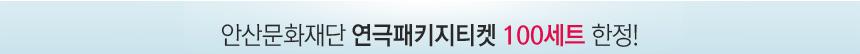 안산문화재단 연극패키지티켓 100세트 한정!