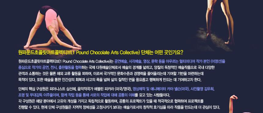 원파운드초콜릿아트콜렉티브(1 Pound Chocolate Arts Collective) 단체는 어떤 곳인가요? 원파운드초콜릿아트콜렉티브(1 Pound Chocolate Arts Collective)는 공연예술, 시각예술, 영상, 문학 등을 아우르는 멀티미디어 작가 본인 (이영선)을 중심으로 작가의 공연, 전시, 출판활동을 협력하는 국제 다원예술단체로서 예술의 경계를 넓히고, 양질의 독창적인 예술작품으로 국내 다양한 관객과 소통하는 것은 물론 해외 교류 활동을 꾀하며, 이로써 국가적인 문화수준과 경쟁력을 끌어올리는데 기여할 기반을 마련하는데 목적이 있다. 또한 예술을 통한 인간성의 회복과 사고의 폭을 넓혀 삶의 질적인 면을 풍요롭고 행복하게 만드는 데 기여하고자 한다. 단체의 핵심 구성원은 피아니스트 심선혜, 음악작곡가 에블린 피카라 (미국/영국), 영상제작 및 애니메이터 카야 넬슨(미국), 사진촬영 김우희, 조명 및 무대감독 이주율이며, 함께 작업 등을 통해 서로의 작업에 대해 공통의 이해를 갖고 있는 사람들이다. 각 구성원은 해당 분야에서 고유의 개성을 가지고 독립적으로 활동하며, 공통의 프로젝트가 있을 때 적극적으로 협력하여 프로젝트를 진행할 수 있다. 현재 단체 구성원들은 지역적 정체성을 고정시키기 보다는 예술가로서의 창작적 호기심을 따라 작품을 만드는데 더 관심이 있다.
