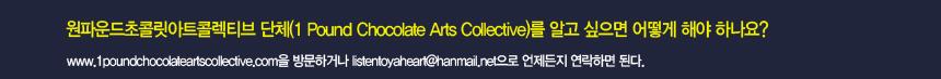 원파운드초콜릿아트콜렉티브 단체(1 Pound Chocolate Arts Collective)를 알고 싶으면 어떻게 해야 하나요? www.1poundchocolateartscollective.com을 방문하거나 listentoyaheart@hanmail.net으로 언제든지 연락하면 된다.