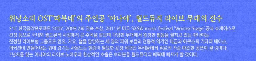 워낭소리 OST'따북네'의 주인공 '아나야', 월드뮤직 라이브 무대의 진수. 21C 한국음악프로젝트 2007, 2008 2회 연속 수상, 2011년 미국 SXSW music festival 'Womex Stage' 공식 쇼케이스로 선정 등으로 국내외 월드뮤직 시장에서 큰 주목을 받으며 다양한 무대에서 왕성한 활동을 펼치고 있는 아나야는 진정한 라이브형 그룹으로 민요, 가요, 랩을 담당하는 세 명의 파워 보컬과 전통적 악기인 대금과 어쿠스틱 기타와 베이스, 퍼커션이 만들어내는 귀에 감기는 사운드는 힐링이 필요한 감성 세대인 우리들에게 위로와 가슴 따뜻한 공연이 될 것이다. 7년차를 맞는 아나야의 라이브 노하우와 환상적인 호흡은 여러분을 월드뮤직의 매력에 빠지게 할 것이다.