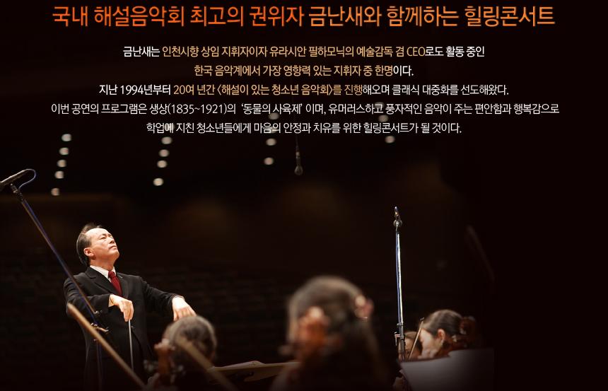 국내 해설음악회 최고의 권위자 금난새와 함께하는 힐링콘서트. 금난새는 인천시향 상임 지휘자이자 유라시안 필하모닉의 예술감독 겸 CEO로도 활동 중인 한국 음악계에서 가장 영향력 있는 지휘자 중 한명이다. 지난 1994년부터 20여 년간 <해설이 있는 청소년 음악회>를 진행해오며 클래식 대중화를 선도해왔다. 이번 공연의 프로그램은 생상(1835~1921)의  '동물의 사육제' 이며, 유머러스하고 풍자적인 음악이 주는 편안함과 행복감으로 학업에 지친 청소년들에게 마음의 안정과 치유를 위한 힐링콘서트가 될 것이다.