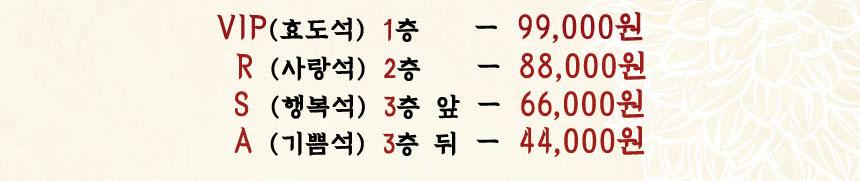 VIP(효도석) 1층 - 99,000원 R(사랑석) 2층 - 88,000원 S(행복석) 3층 앞 - 66,000원 A(기쁨석) 3층 뒤 - 44,000원