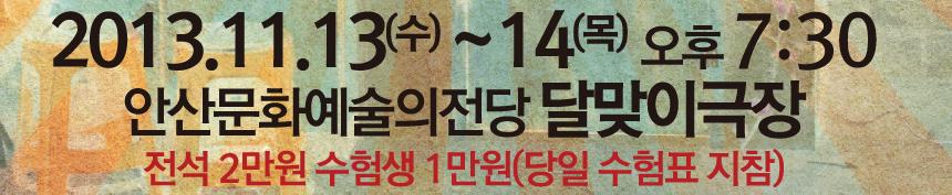 2013년 11월 13일(수)~14일(목) 오후7시30분. 안산문화예술의전당 달맞이극장. 전석 2만원 수험생 1만원(당일 수험표 지참)