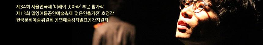 제34회 서울연극제 '미래야 솟아라' 부문 참가작, 제13회 밀양여름공연예술축제 '젊은연출가전' 초청작, 한국문화예술위원회 공연예술창작발표공간지원작