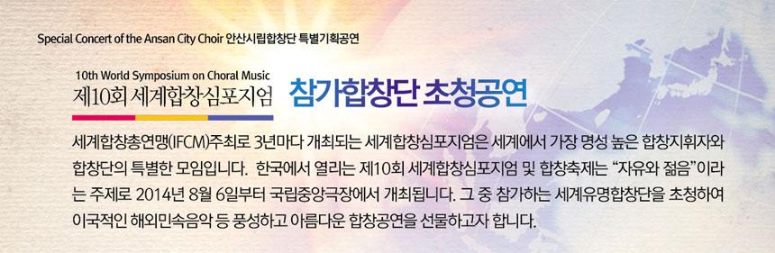 세계합창총연맹(IFCM)의 후원 하에 3년마다 개최되는 세계합창심포지엄은 세계에서 가장 명성 높은 합창지휘자와  합창단의 특별한 모임입니다.  한국에서 열리는 제10회 세계합창심포지엄 및 합창축제는