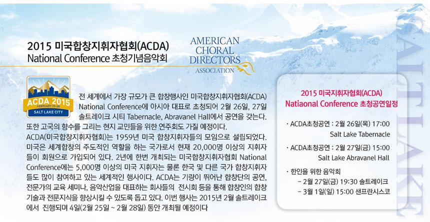 전 세계에서 가장 규모가 큰 합창행사인 미국합창지휘자협회(ACDA)  National Conference에 아시아 대표로 초청되어 2월 26일,  27일 솔트레이크 시티 Tabernacle, Abravanel Hall에서 공연을 갖는다.   또한 고국의 향수를 그리는 현지 교민들을 위한 연주회도 가질 예정이다.   ACDA (미국합창지휘자협회)는 1959년 미국 합창지휘자들의 모임으로 설립되었다.  미국은 세계합창의 주도적인 역할을 하는 국가로서 현재 20,000명 이상의 지휘자들이 회원으로 가입되어 있다.  2년에 한번 개최되는 미국합창협회  National Conference에는 5,000명 이상의  미국지휘자는 물론 한국 및 다른 국가 합창지휘자들도 많이 참여하고 있는 세계적인 행사이다. ACDA는 기량이 뛰어난 합창단의 공연, 전문가의 교육 세미나, 음악산업을 대표하는 회사들의   전시회 등을 통해 합창인의 합창기술과 전문지식을 향상시킬 수 있도록 돕고 있다.   이번 행사는 2015년 2월 솔트레이크에서  진행되며 4일(2월 25일 ~ 2월 28일) 동안 개최 될 예정이다 015 미국지휘자협회(ACDA)  Natiaonal Conference초청공연일정  · ACDA초청공연 : 2월 26일(목) 17:00             Salt Lake Tabernacle  · ACDA초청공연 : 2월 27일(금) 15:00             Salt Lake Abravanel Hall  · 한인을 위한 음악회    - 2월 27일(금) 19:30 솔트레이크        - 3월  1일(일) 15:00 샌프란시스코